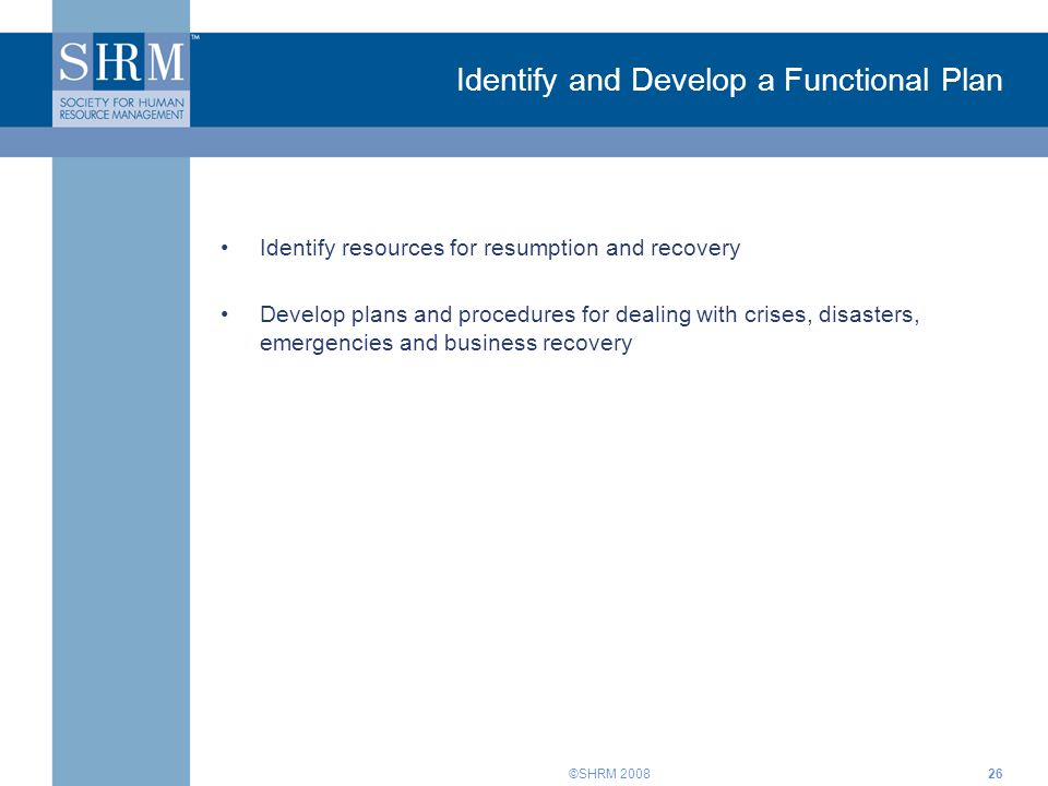 ©SHRM Identify and Develop a Functional Plan Identify resources for resumption and recovery Develop plans and procedures for dealing with crises, disasters, emergencies and business recovery