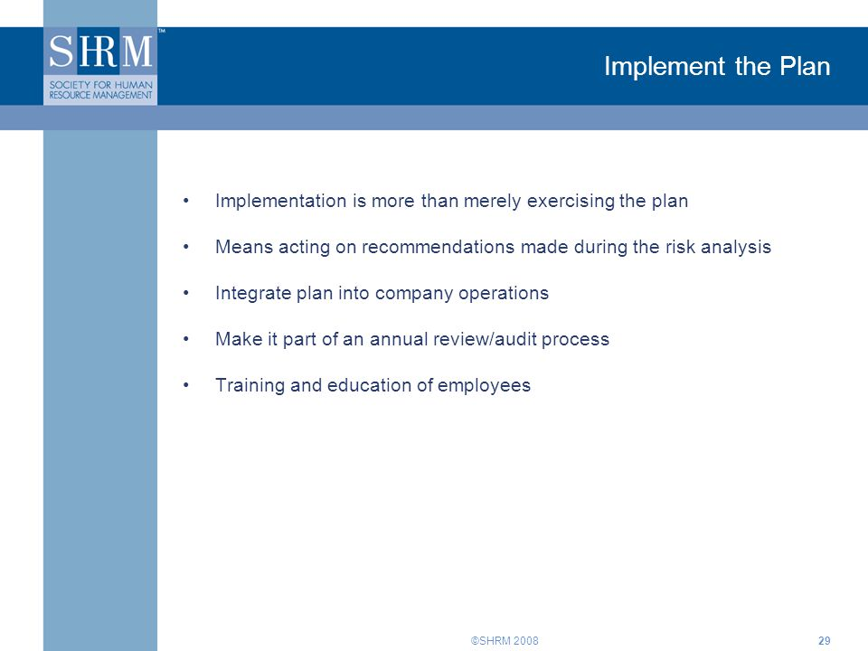 ©SHRM Implement the Plan Implementation is more than merely exercising the plan Means acting on recommendations made during the risk analysis Integrate plan into company operations Make it part of an annual review/audit process Training and education of employees