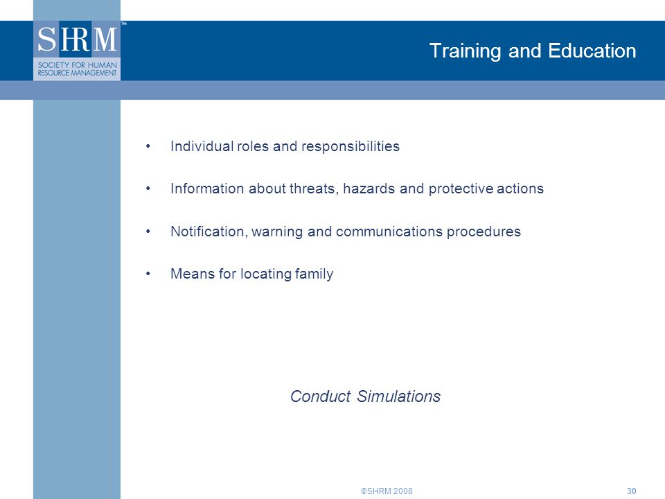 ©SHRM Training and Education Individual roles and responsibilities Information about threats, hazards and protective actions Notification, warning and communications procedures Means for locating family Conduct Simulations