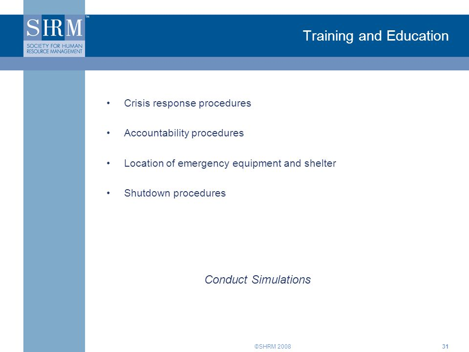 ©SHRM Training and Education Crisis response procedures Accountability procedures Location of emergency equipment and shelter Shutdown procedures Conduct Simulations