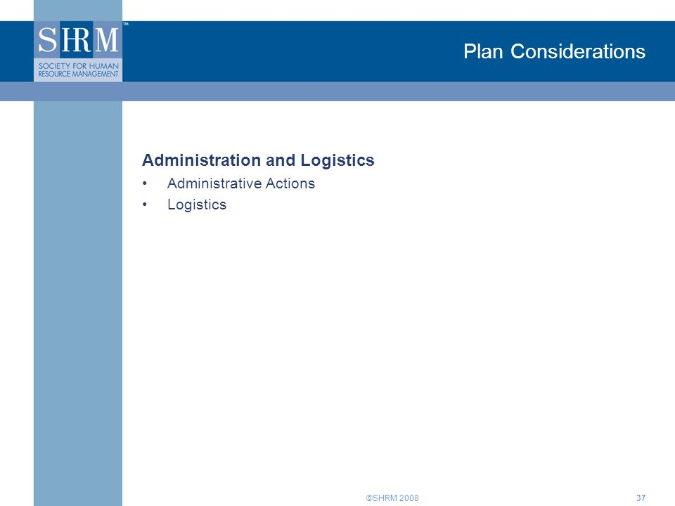 ©SHRM Plan Considerations Administration and Logistics Administrative Actions Logistics