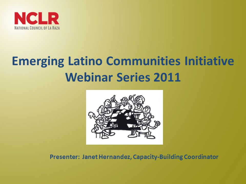 Emerging Latino Communities Initiative Webinar Series 2011 June 22, 2011 Presenter: Janet Hernandez, Capacity-Building Coordinator