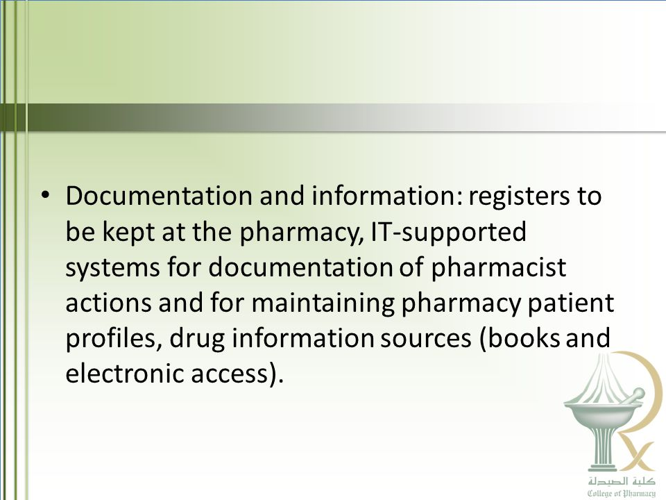 Documentation and information: registers to be kept at the pharmacy, IT-supported systems for documentation of pharmacist actions and for maintaining pharmacy patient profiles, drug information sources (books and electronic access).