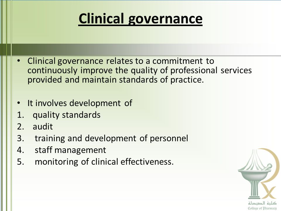 Clinical governance Clinical governance relates to a commitment to continuously improve the quality of professional services provided and maintain standards of practice.