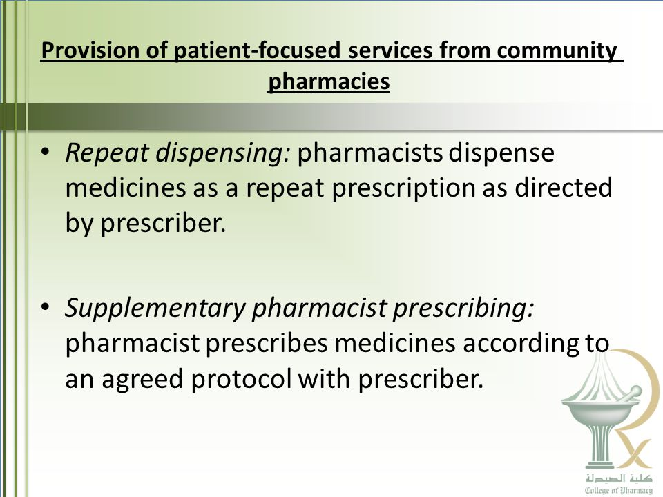 Provision of patient-focused services from community pharmacies Repeat dispensing: pharmacists dispense medicines as a repeat prescription as directed by prescriber.