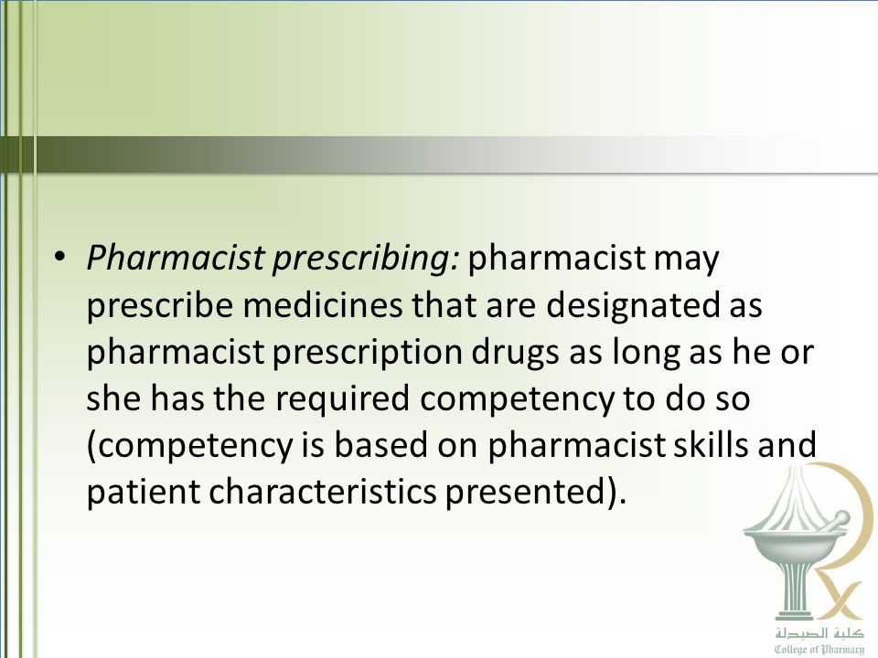 Pharmacist prescribing: pharmacist may prescribe medicines that are designated as pharmacist prescription drugs as long as he or she has the required competency to do so (competency is based on pharmacist skills and patient characteristics presented).