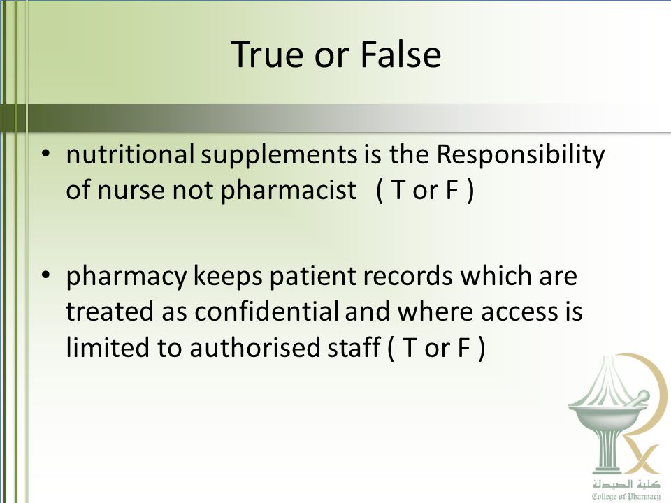 True or False nutritional supplements is the Responsibility of nurse not pharmacist ( T or F ) pharmacy keeps patient records which are treated as confidential and where access is limited to authorised staff ( T or F )