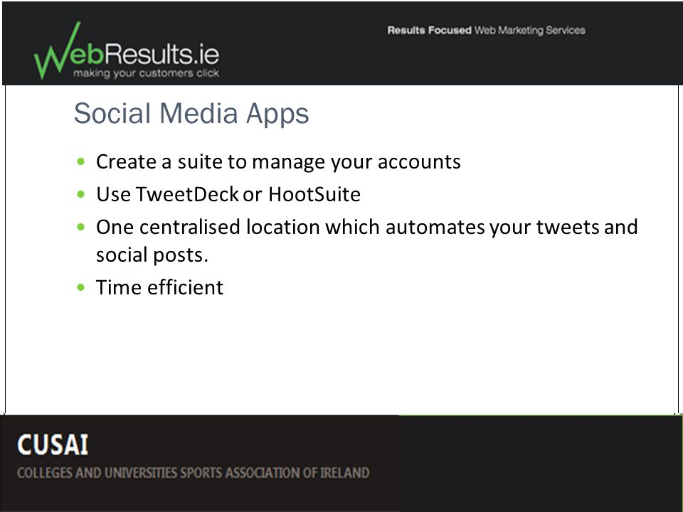 Social Media Apps Create a suite to manage your accounts Use TweetDeck or HootSuite One centralised location which automates your tweets and social posts.