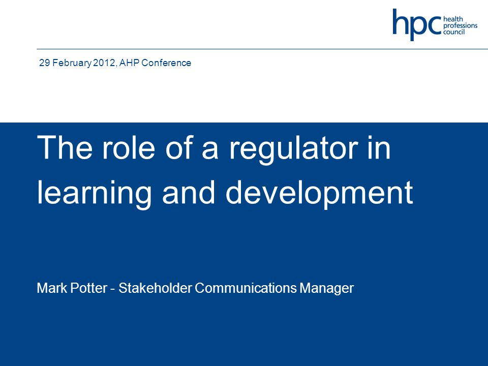 The role of a regulator in learning and development Mark Potter - Stakeholder Communications Manager 29 February 2012, AHP Conference