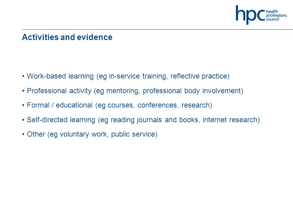 Activities and evidence Work-based learning (eg in-service training, reflective practice) Professional activity (eg mentoring, professional body involvement) Formal / educational (eg courses, conferences, research) Self-directed learning (eg reading journals and books, internet research) Other (eg voluntary work, public service)