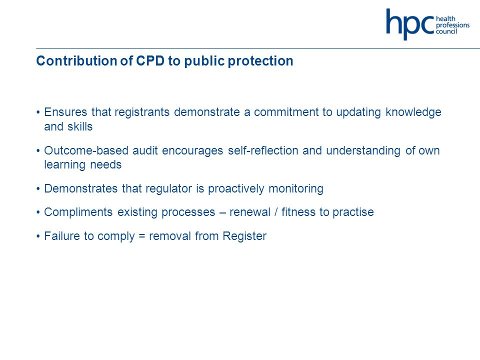 Contribution of CPD to public protection Ensures that registrants demonstrate a commitment to updating knowledge and skills Outcome-based audit encourages self-reflection and understanding of own learning needs Demonstrates that regulator is proactively monitoring Compliments existing processes – renewal / fitness to practise Failure to comply = removal from Register