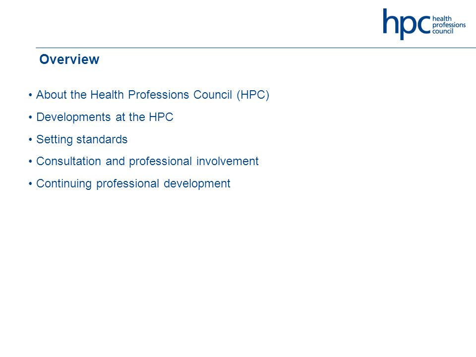 Overview About the Health Professions Council (HPC) Developments at the HPC Setting standards Consultation and professional involvement Continuing professional development