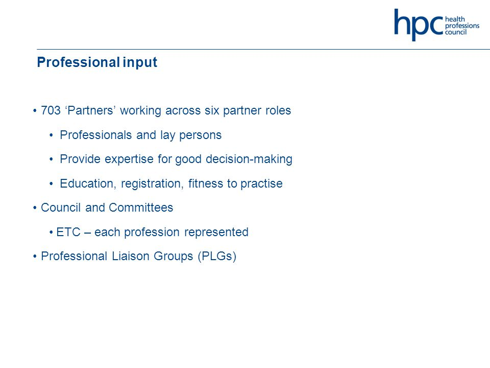 Professional input 703 'Partners' working across six partner roles Professionals and lay persons Provide expertise for good decision-making Education, registration, fitness to practise Council and Committees ETC – each profession represented Professional Liaison Groups (PLGs)