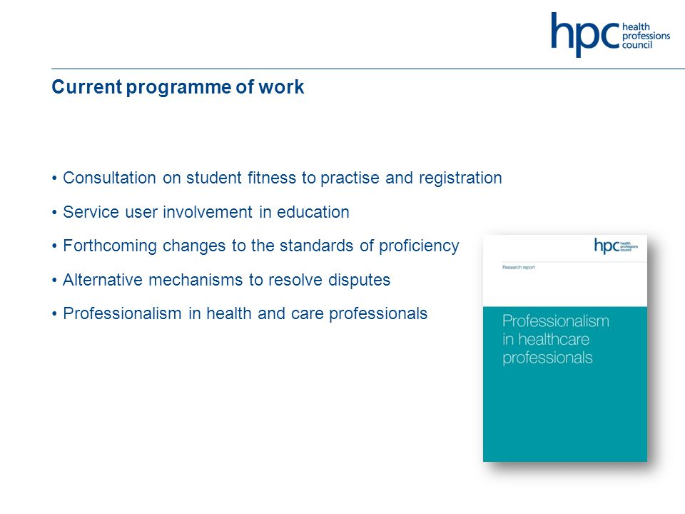 Current programme of work Consultation on student fitness to practise and registration Service user involvement in education Forthcoming changes to the standards of proficiency Alternative mechanisms to resolve disputes Professionalism in health and care professionals