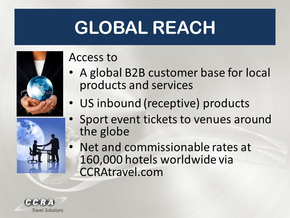 GLOBAL REACH Access to A global B2B customer base for local products and services US inbound (receptive) products Sport event tickets to venues around the globe Net and commissionable rates at 160,000 hotels worldwide via CCRAtravel.com