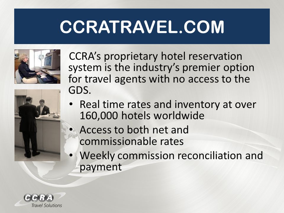CCRATRAVEL.COM CCRA's proprietary hotel reservation system is the industry's premier option for travel agents with no access to the GDS.