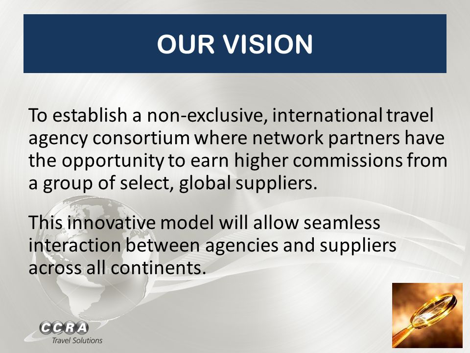 OUR VISION To establish a non-exclusive, international travel agency consortium where network partners have the opportunity to earn higher commissions from a group of select, global suppliers.