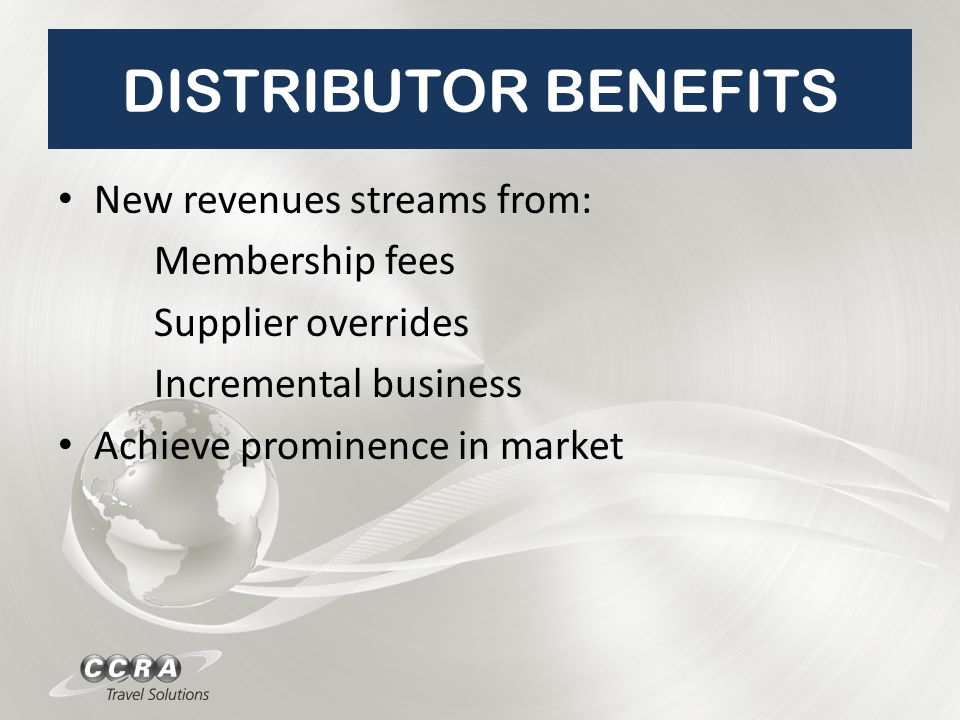 DISTRIBUTOR BENEFITS New revenues streams from: Membership fees Supplier overrides Incremental business Achieve prominence in market