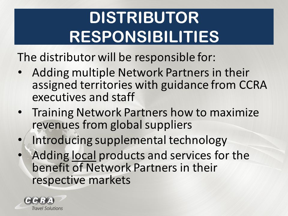 DISTRIBUTOR RESPONSIBILITIES The distributor will be responsible for: Adding multiple Network Partners in their assigned territories with guidance from CCRA executives and staff Training Network Partners how to maximize revenues from global suppliers Introducing supplemental technology Adding local products and services for the benefit of Network Partners in their respective markets
