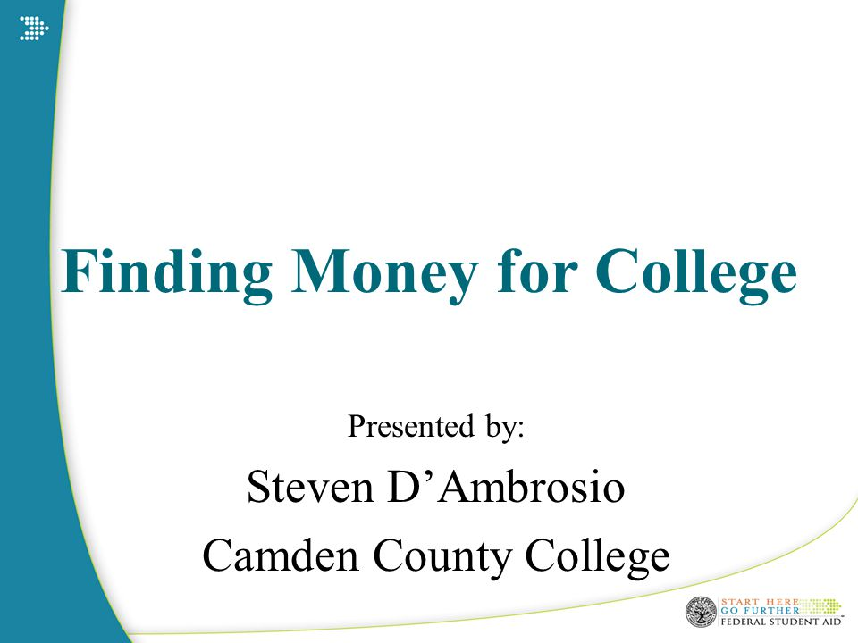 Finding Money for College Presented by: Steven D'Ambrosio Camden County College
