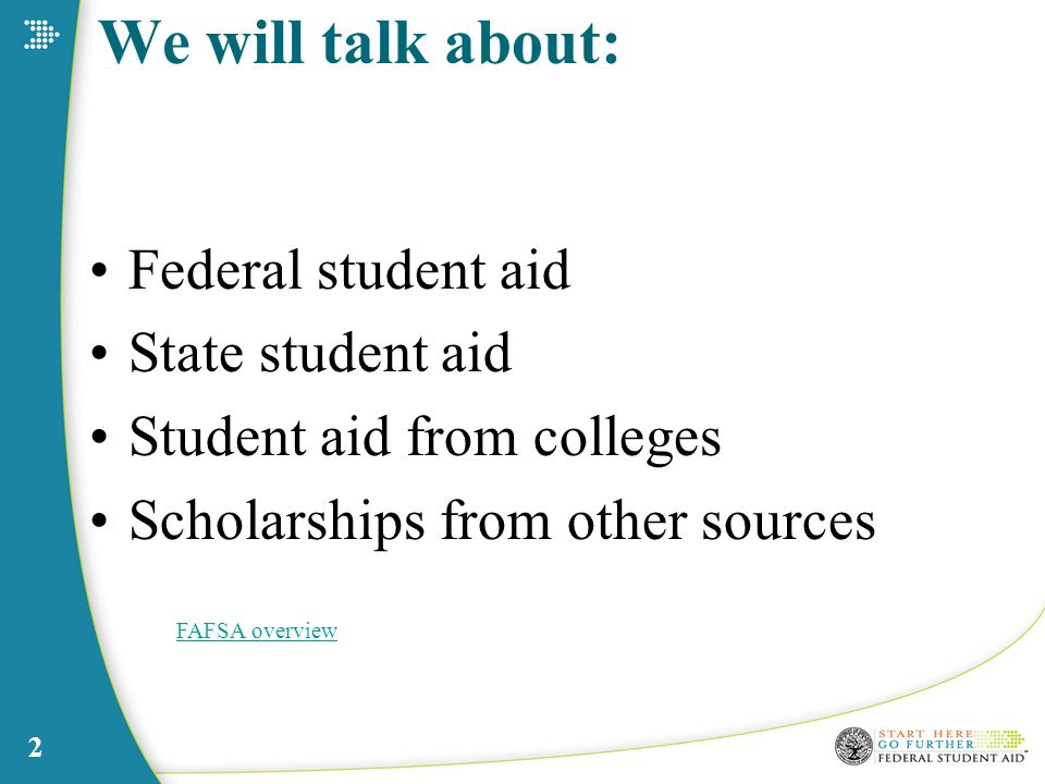 2 We will talk about: Federal student aid State student aid Student aid from colleges Scholarships from other sources FAFSA overview