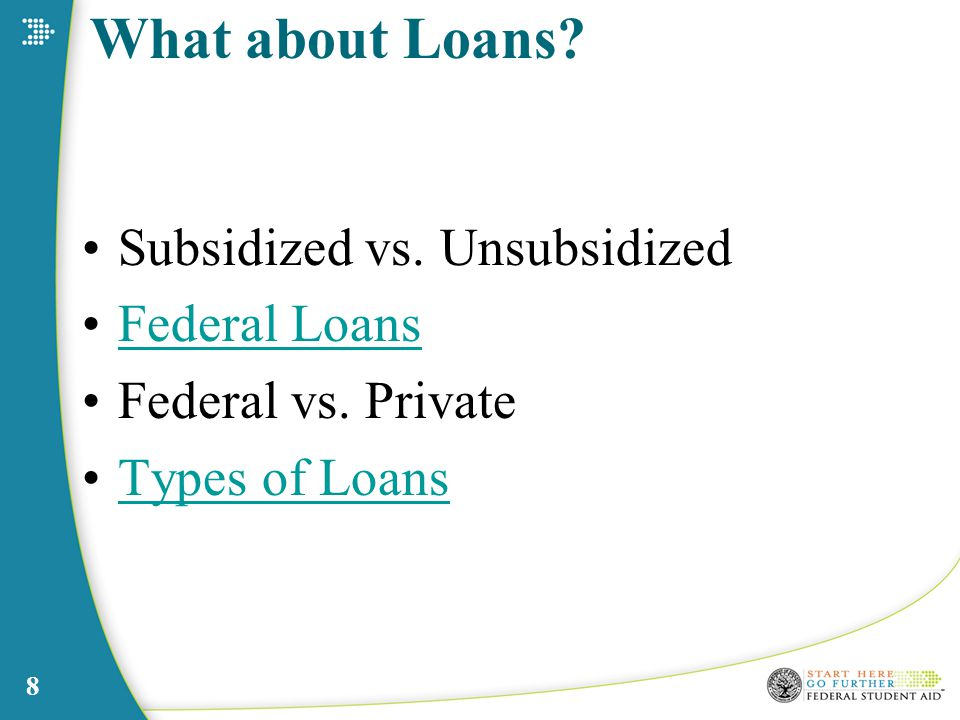 What about Loans Subsidized vs. Unsubsidized Federal Loans Federal vs. Private Types of Loans 8