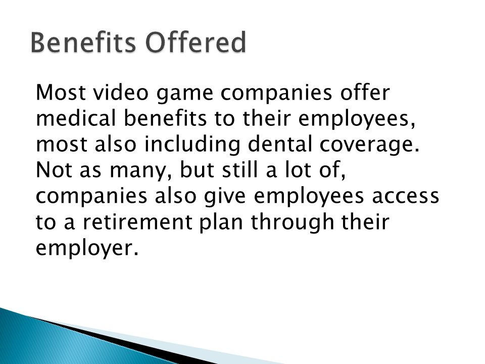 Most video game companies offer medical benefits to their employees, most also including dental coverage.