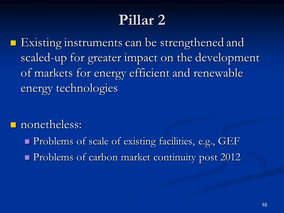 10 Pillar 2 Existing instruments can be strengthened and scaled-up for greater impact on the development of markets for energy efficient and renewable energy technologies Existing instruments can be strengthened and scaled-up for greater impact on the development of markets for energy efficient and renewable energy technologies nonetheless: nonetheless: Problems of scale of existing facilities, e.g., GEF Problems of scale of existing facilities, e.g., GEF Problems of carbon market continuity post 2012 Problems of carbon market continuity post 2012