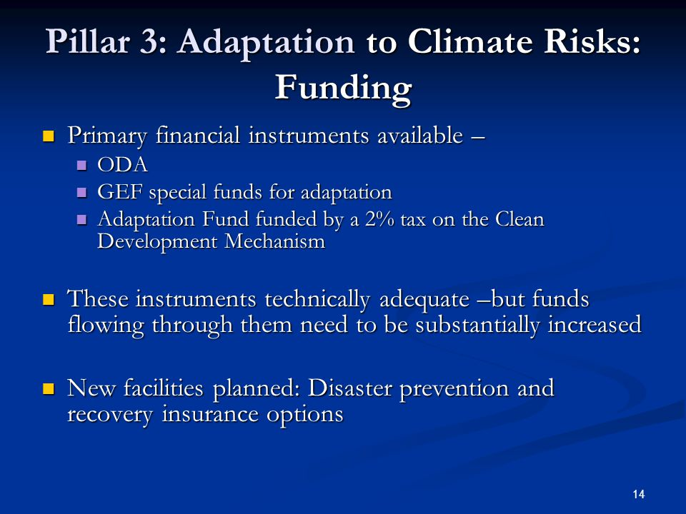 14 Pillar 3: Adaptation to Climate Risks: Funding Primary financial instruments available – Primary financial instruments available – ODA ODA GEF special funds for adaptation GEF special funds for adaptation Adaptation Fund funded by a 2% tax on the Clean Development Mechanism Adaptation Fund funded by a 2% tax on the Clean Development Mechanism These instruments technically adequate –but funds flowing through them need to be substantially increased These instruments technically adequate –but funds flowing through them need to be substantially increased New facilities planned: Disaster prevention and recovery insurance options New facilities planned: Disaster prevention and recovery insurance options