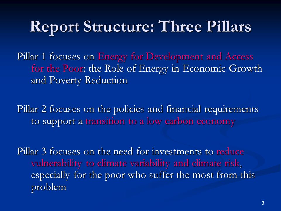 3 Report Structure: Three Pillars Pillar 1 focuses on Energy for Development and Access for the Poor: the Role of Energy in Economic Growth and Poverty Reduction Pillar 2 focuses on the policies and financial requirements to support a transition to a low carbon economy Pillar 3 focuses on the need for investments to reduce vulnerability to climate variability and climate risk, especially for the poor who suffer the most from this problem
