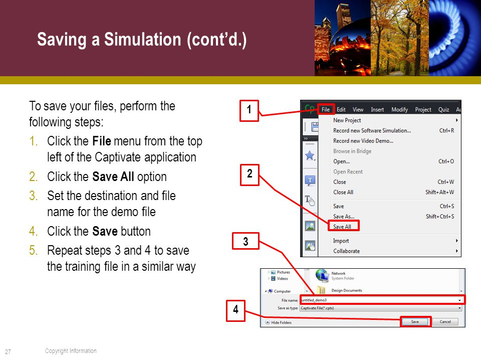 To save your files, perform the following steps: 1.Click the File menu from the top left of the Captivate application 2.Click the Save All option 3.Set the destination and file name for the demo file 4.Click the Save button 5.Repeat steps 3 and 4 to save the training file in a similar way Saving a Simulation (cont'd.) 27 Copyright Information