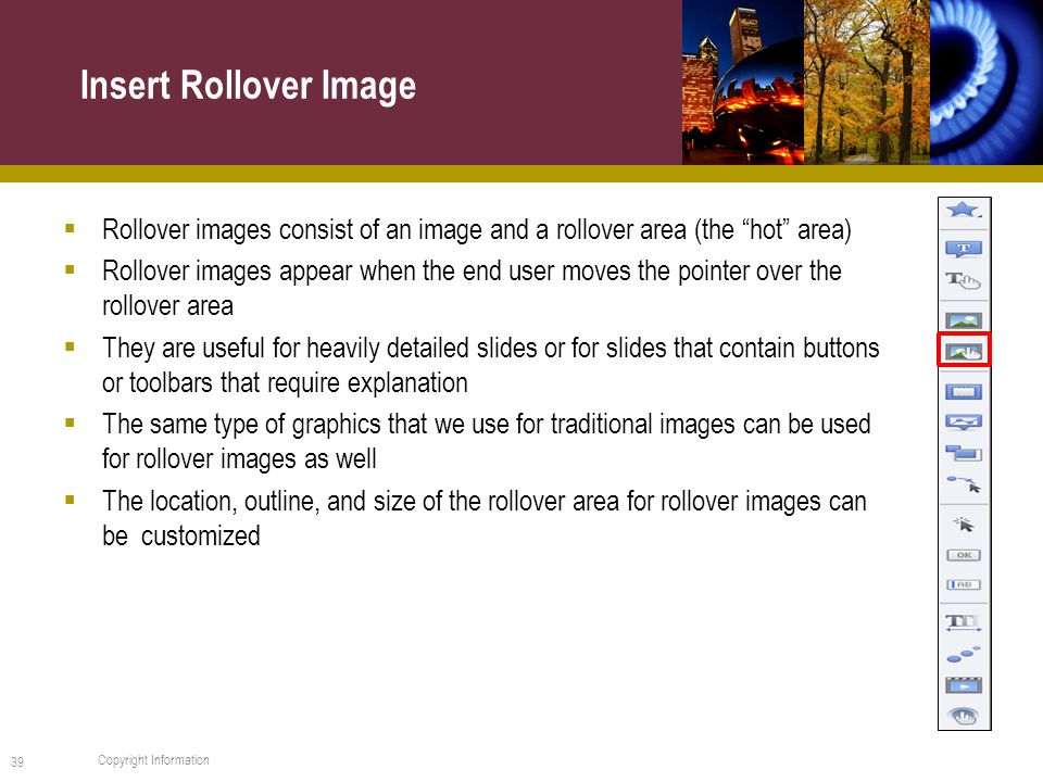 Rollover images consist of an image and a rollover area (the hot area)  Rollover images appear when the end user moves the pointer over the rollover area  They are useful for heavily detailed slides or for slides that contain buttons or toolbars that require explanation  The same type of graphics that we use for traditional images can be used for rollover images as well  The location, outline, and size of the rollover area for rollover images can be customized Insert Rollover Image 39 Copyright Information