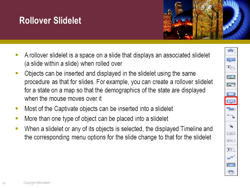  A rollover slidelet is a space on a slide that displays an associated slidelet (a slide within a slide) when rolled over  Objects can be inserted and displayed in the slidelet using the same procedure as that for slides.