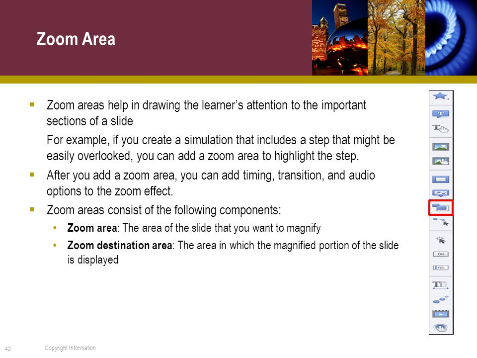  Zoom areas help in drawing the learner's attention to the important sections of a slide For example, if you create a simulation that includes a step that might be easily overlooked, you can add a zoom area to highlight the step.