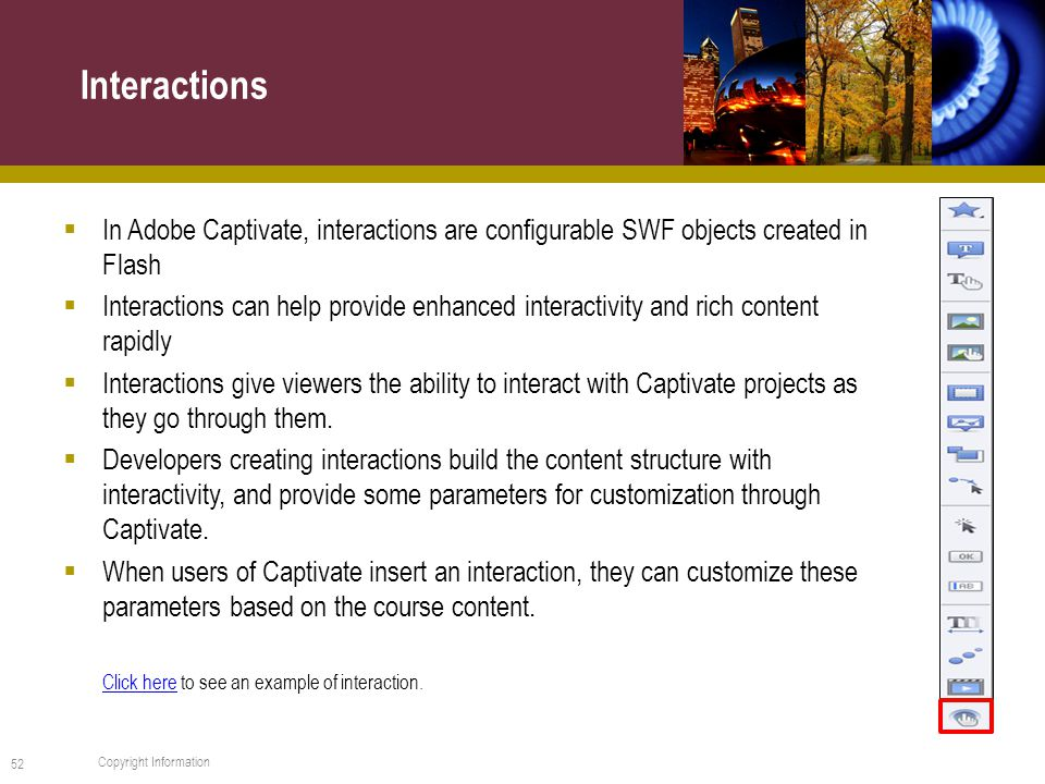  In Adobe Captivate, interactions are configurable SWF objects created in Flash  Interactions can help provide enhanced interactivity and rich content rapidly  Interactions give viewers the ability to interact with Captivate projects as they go through them.