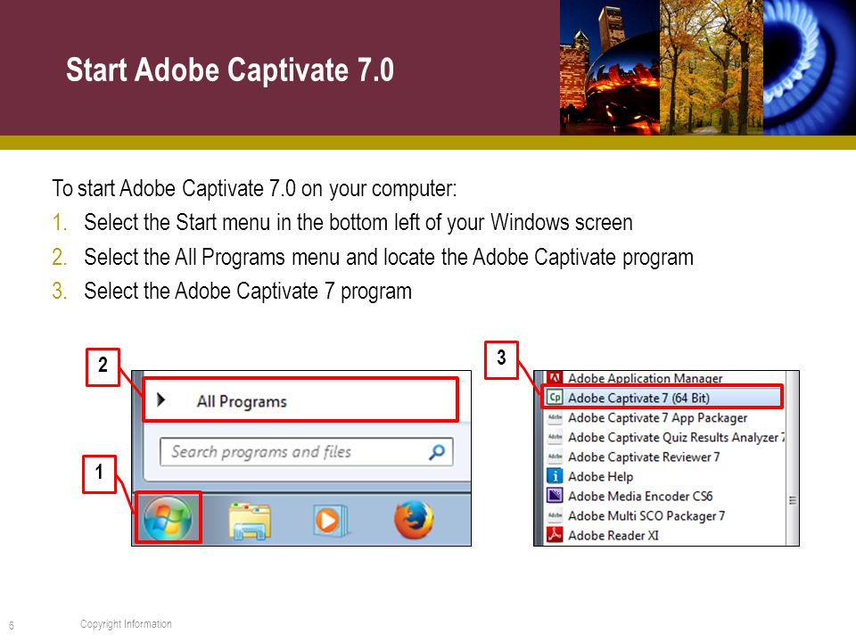 To start Adobe Captivate 7.0 on your computer: 1.Select the Start menu in the bottom left of your Windows screen 2.Select the All Programs menu and locate the Adobe Captivate program 3.Select the Adobe Captivate 7 program Start Adobe Captivate Copyright Information 2 1 3