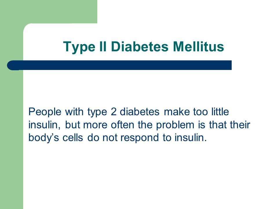 Type II Diabetes Mellitus People with type 2 diabetes make too little insulin, but more often the problem is that their body's cells do not respond to insulin.