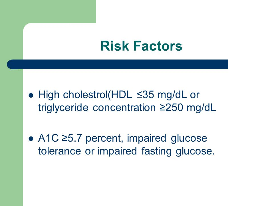 Risk Factors High cholestrol(HDL ≤35 mg/dL or triglyceride concentration ≥250 mg/dL A1C ≥5.7 percent, impaired glucose tolerance or impaired fasting glucose.