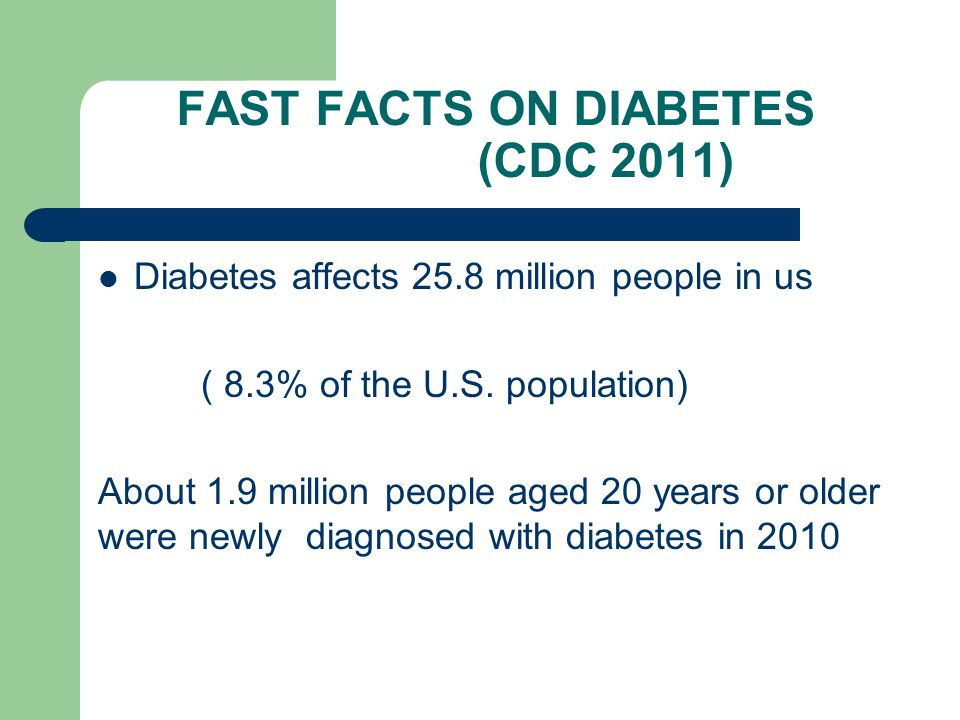 FAST FACTS ON DIABETES (CDC 2011) Diabetes affects 25.8 million people in us ( 8.3% of the U.S.