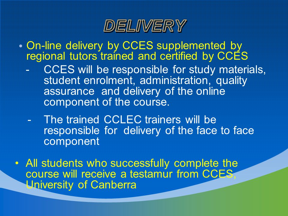 On-line delivery by CCES supplemented by regional tutors trained and certified by CCES -CCES will be responsible for study materials, student enrolment, administration, quality assurance and delivery of the online component of the course.