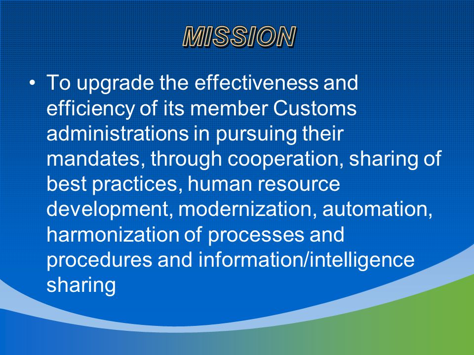 To upgrade the effectiveness and efficiency of its member Customs administrations in pursuing their mandates, through cooperation, sharing of best practices, human resource development, modernization, automation, harmonization of processes and procedures and information/intelligence sharing