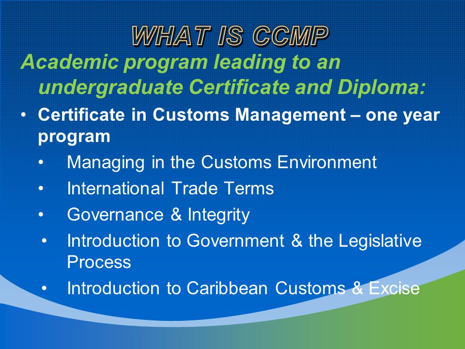 Academic program leading to an undergraduate Certificate and Diploma: Certificate in Customs Management – one year program Managing in the Customs Environment International Trade Terms Governance & Integrity Introduction to Government & the Legislative Process Introduction to Caribbean Customs & Excise