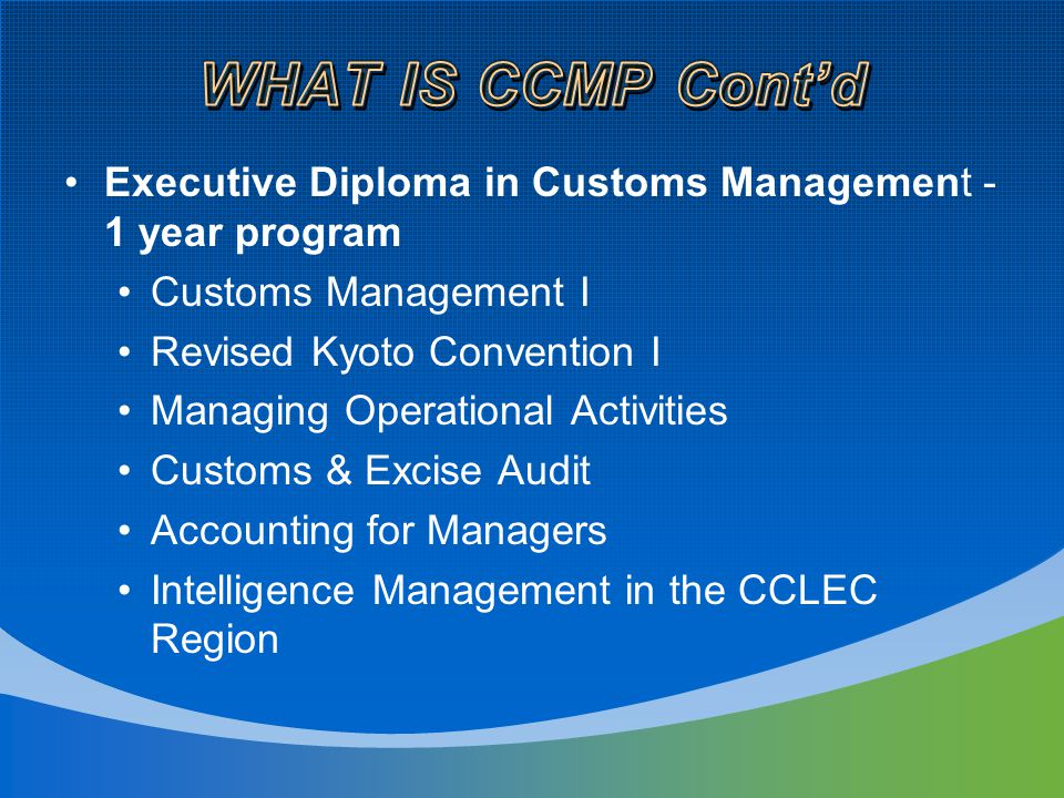 Executive Diploma in Customs Management - 1 year program Customs Management I Revised Kyoto Convention I Managing Operational Activities Customs & Excise Audit Accounting for Managers Intelligence Management in the CCLEC Region