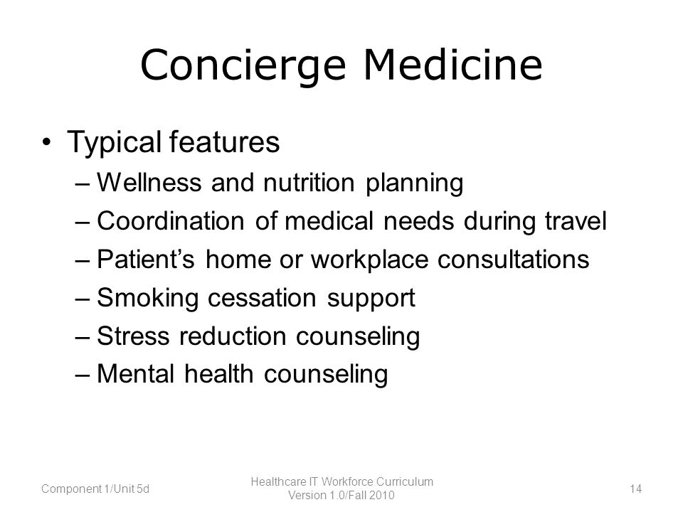Concierge Medicine Typical features –Wellness and nutrition planning –Coordination of medical needs during travel –Patient's home or workplace consultations –Smoking cessation support –Stress reduction counseling –Mental health counseling Component 1/Unit 5d14 Healthcare IT Workforce Curriculum Version 1.0/Fall 2010