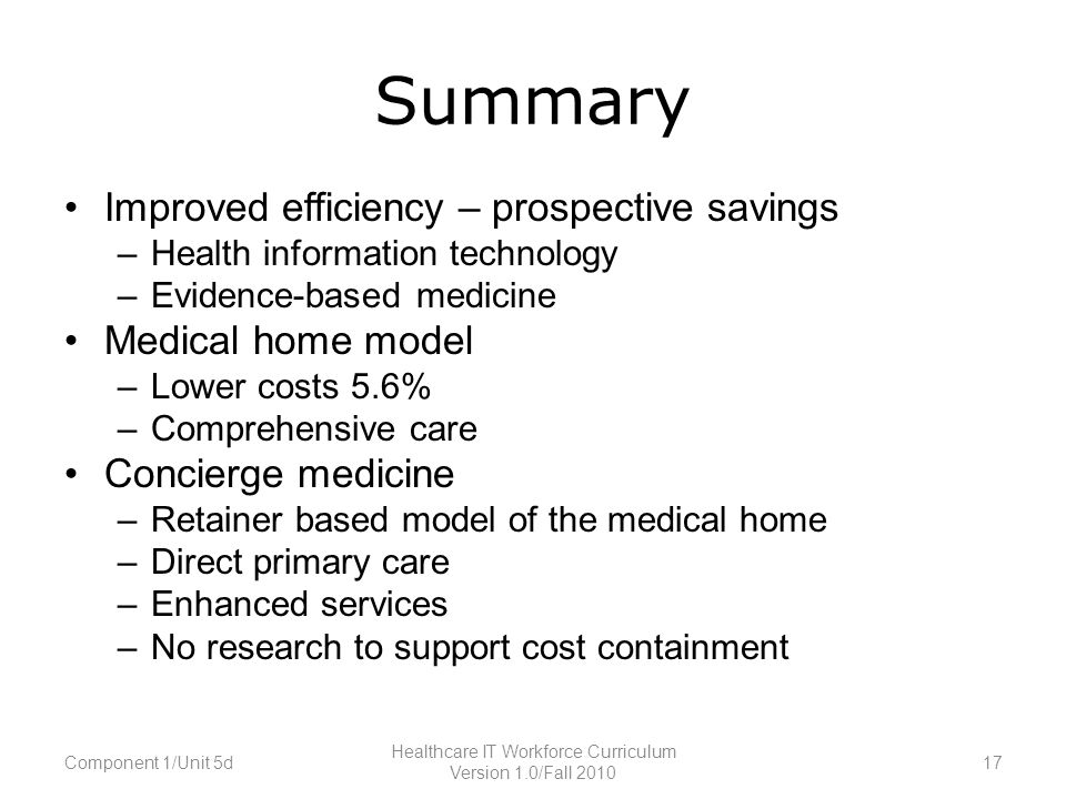 Summary Improved efficiency – prospective savings –Health information technology –Evidence-based medicine Medical home model –Lower costs 5.6% –Comprehensive care Concierge medicine –Retainer based model of the medical home –Direct primary care –Enhanced services –No research to support cost containment Component 1/Unit 5d17 Healthcare IT Workforce Curriculum Version 1.0/Fall 2010