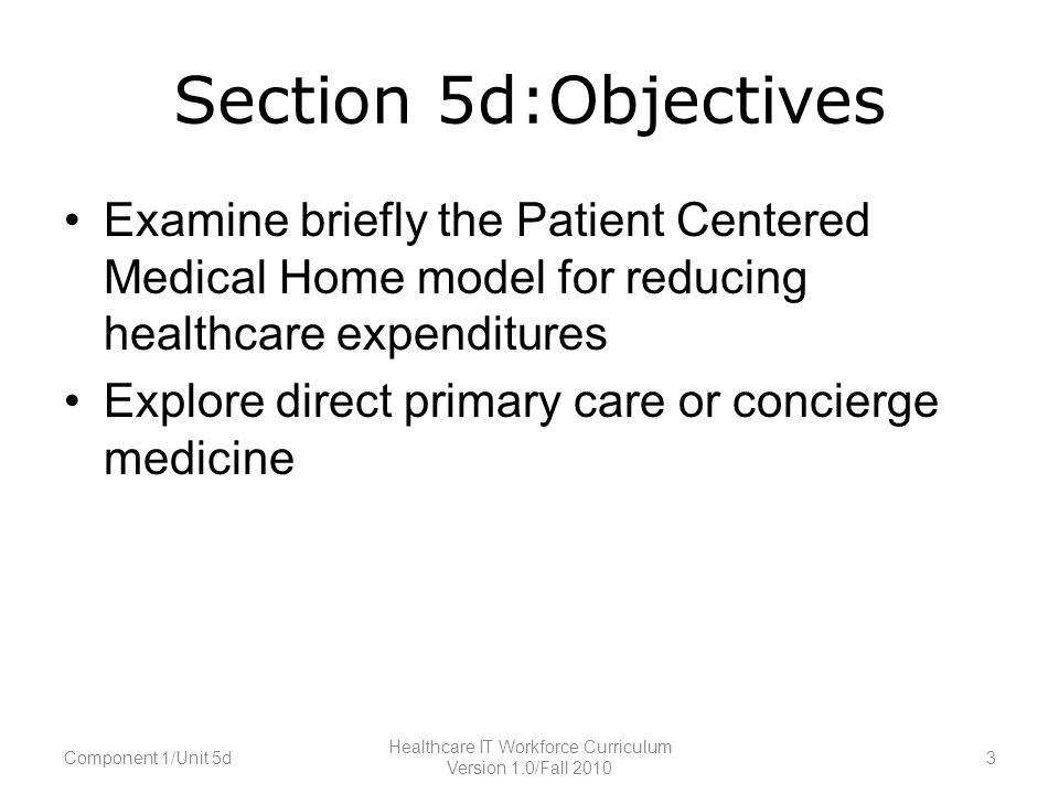 Section 5d:Objectives Examine briefly the Patient Centered Medical Home model for reducing healthcare expenditures Explore direct primary care or concierge medicine Component 1/Unit 5d3 Healthcare IT Workforce Curriculum Version 1.0/Fall 2010