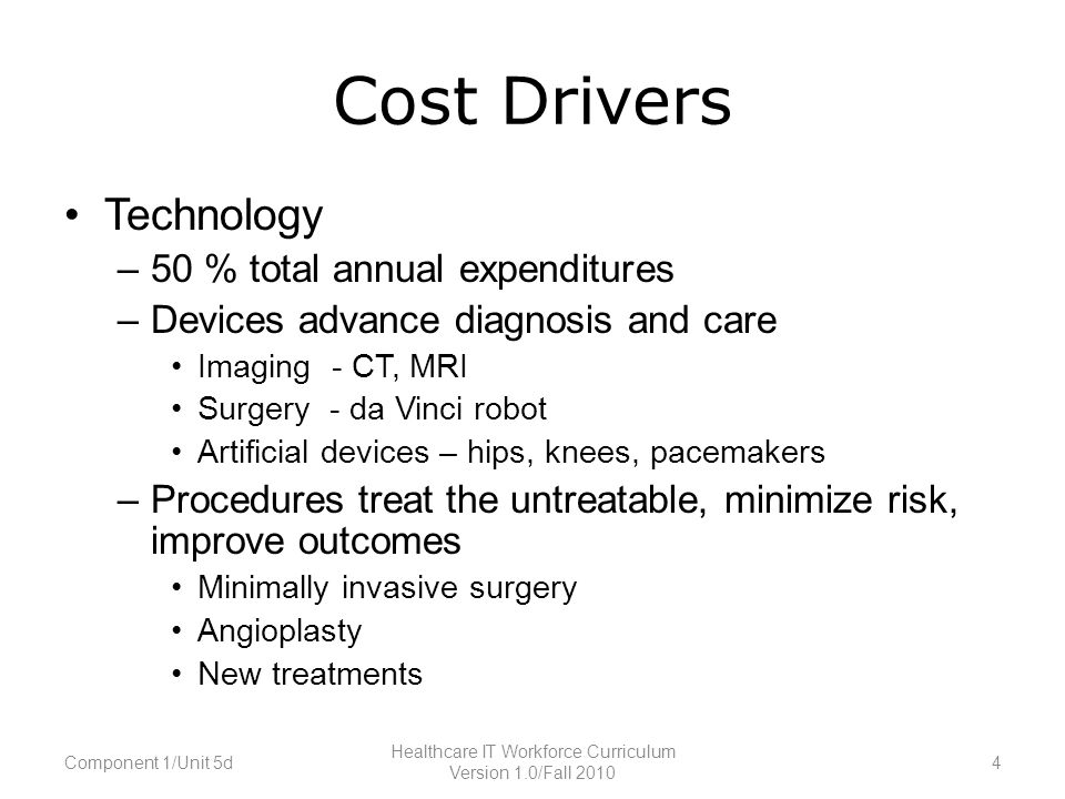 Cost Drivers Technology –50 % total annual expenditures –Devices advance diagnosis and care Imaging - CT, MRI Surgery - da Vinci robot Artificial devices – hips, knees, pacemakers –Procedures treat the untreatable, minimize risk, improve outcomes Minimally invasive surgery Angioplasty New treatments Component 1/Unit 5d4 Healthcare IT Workforce Curriculum Version 1.0/Fall 2010