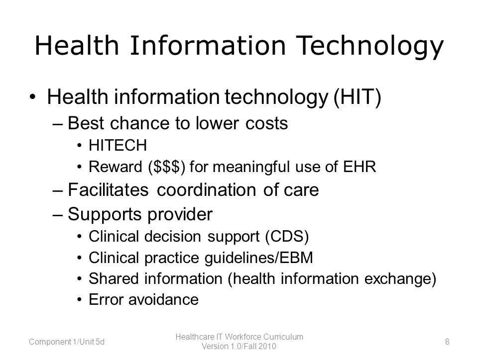 Health Information Technology Health information technology (HIT) –Best chance to lower costs HITECH Reward ($$$) for meaningful use of EHR –Facilitates coordination of care –Supports provider Clinical decision support (CDS) Clinical practice guidelines/EBM Shared information (health information exchange) Error avoidance Component 1/Unit 5d8 Healthcare IT Workforce Curriculum Version 1.0/Fall 2010
