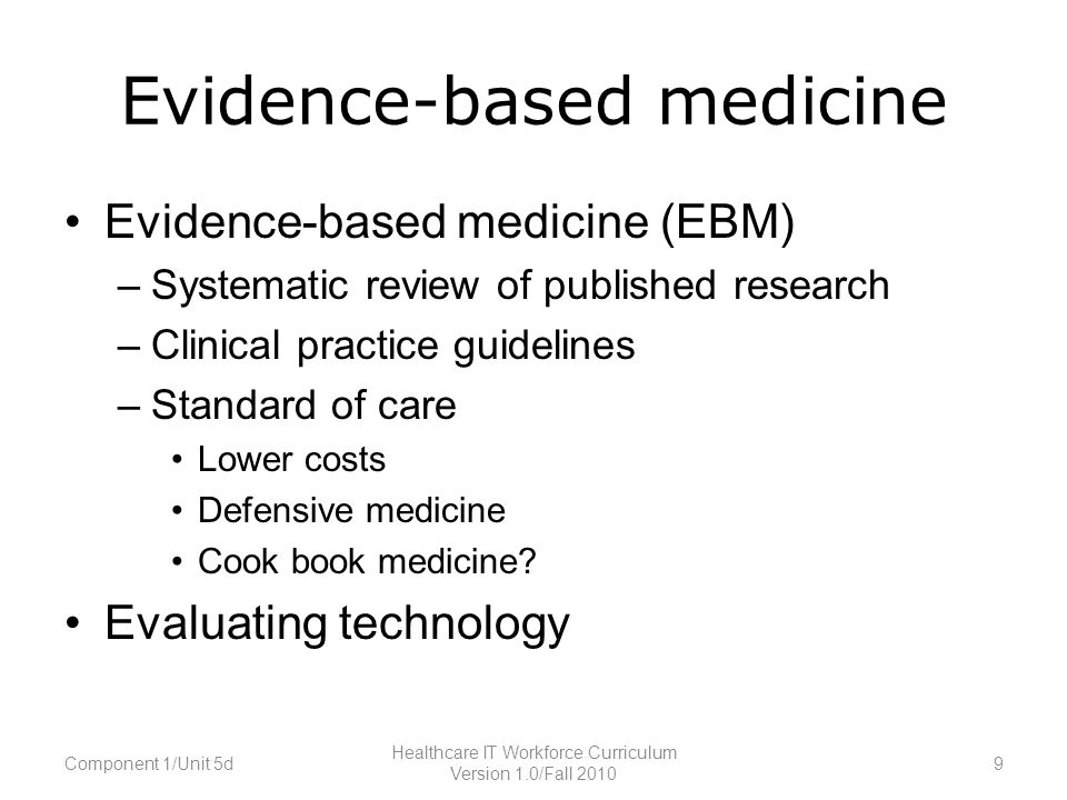 Evidence-based medicine Evidence-based medicine (EBM) –Systematic review of published research –Clinical practice guidelines –Standard of care Lower costs Defensive medicine Cook book medicine.