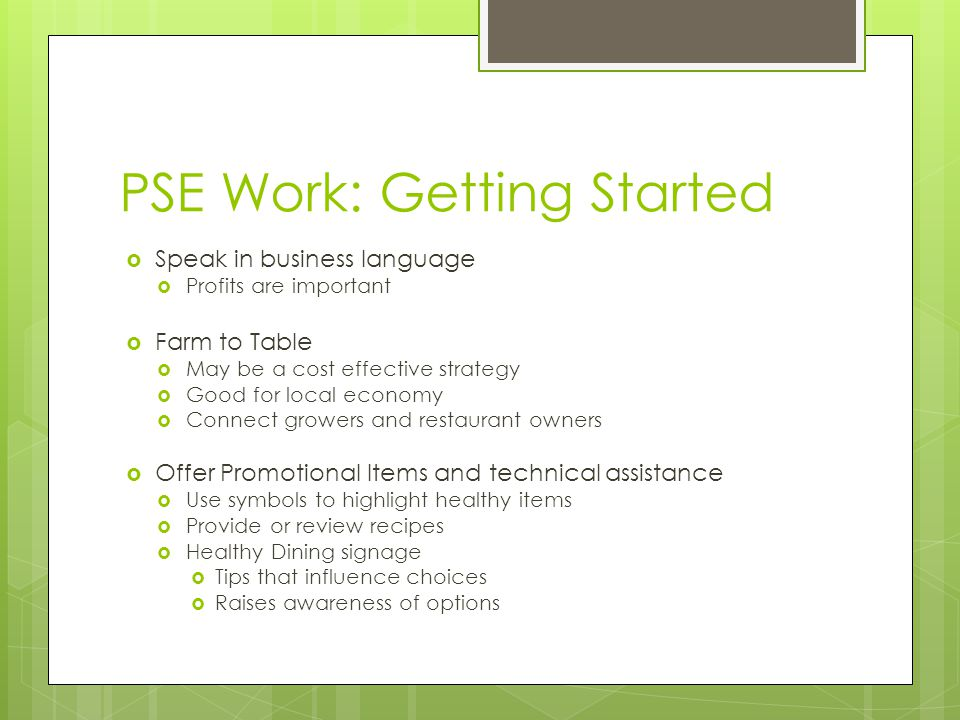 PSE Work: Getting Started  Speak in business language  Profits are important  Farm to Table  May be a cost effective strategy  Good for local economy  Connect growers and restaurant owners  Offer Promotional Items and technical assistance  Use symbols to highlight healthy items  Provide or review recipes  Healthy Dining signage  Tips that influence choices  Raises awareness of options